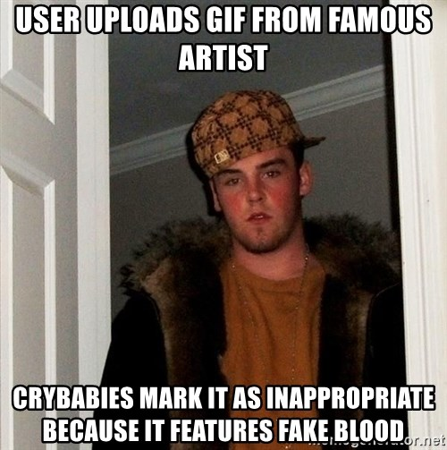 Scumbag Steve - User uploads GIF from famous artist Crybabies mark it as inappropriate because It features fake blood