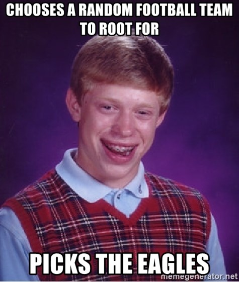 Bad Luck Brian - chooses a random football team to root for picks the eagles