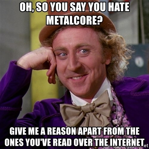 Willy Wonka - Oh, so you say you hate metalcore? give me a reason apart from the ones you've read over the internet
