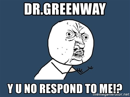 Y U No - Dr.Greenway Y U NO RESPOND TO ME!?