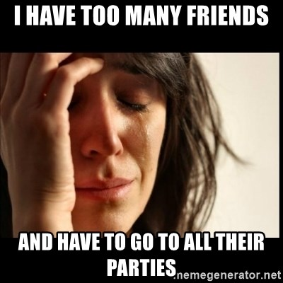 First World Problems - i have too many friends and have to go to all their parties