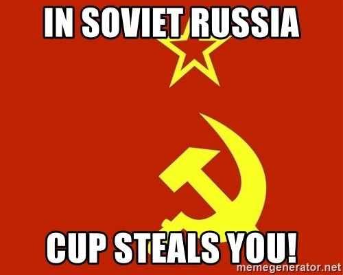 In Soviet Russia - In Soviet russia cup steals you!