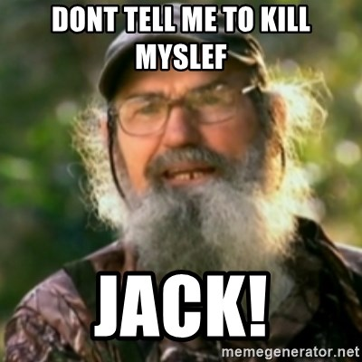 Duck Dynasty - Uncle Si  - Dont tell me to kill myslef jack!