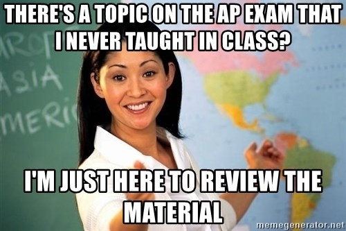 Unhelpful High School Teacher - There's a toPic on the ap exam that I never taught in class? I'm just here To review the material