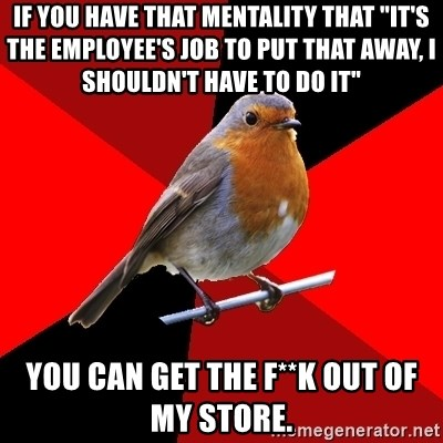"Retail Robin - if you have that mentality that ""it's the employee's job to put that away, i shouldn't have to do it"" you can get the f**k out of my store."