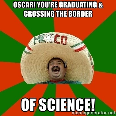 Successful Mexican - Oscar! You're graduating & crossing the border of science!