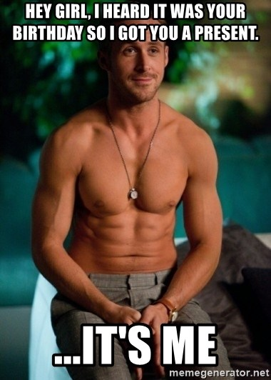 Shirtless Ryan Gosling - HEY GIRL, I HEARD IT WAS YOUR BIRTHDAY SO I GOT YOU A PRESENT. ...It's me