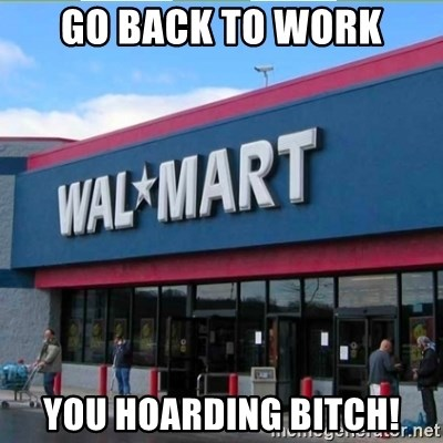 Walmart pay - Go back to work You hoarding bitch!