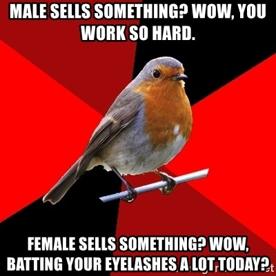 Retail Robin - Male sells something? Wow, you work so hard. Female sells something? Wow, batting your eyelashes a lot today?