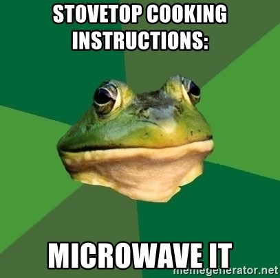 Foul Bachelor Frog - stovetop cooking instructions:    microwave it