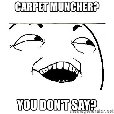 Yeah....Sure - CARPET MUNCHER? YOU DON'T SAY?