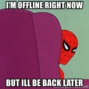 Suspicious Spiderman - I'm offline right now but ill be back later