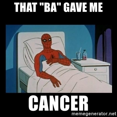 """it gave me cancer - That """"ba"""" gave me cancer"""