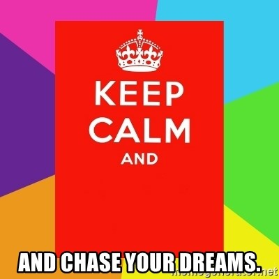Keep calm and -  and chase your dreams.