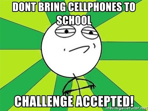 Challenge Accepted 2 - dont bring cellphones to school challenge accepted!