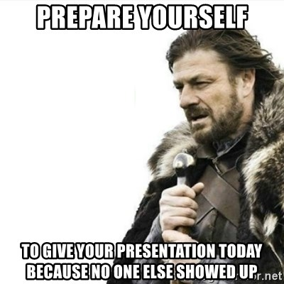 Prepare yourself - Prepare yourself to give your presentation today because no one else showed up