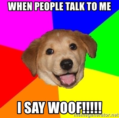 Advice Dog - when people talk to me i say woof!!!!!