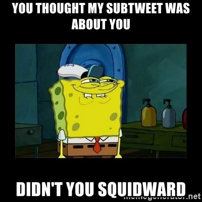 didnt you squidward - You thought my subtWeet was about you Didn't you squidward