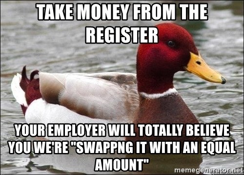 """Malicious advice mallard - Take money from the register Your employer will totally believe you we're """"Swappng it with an equal amount"""""""