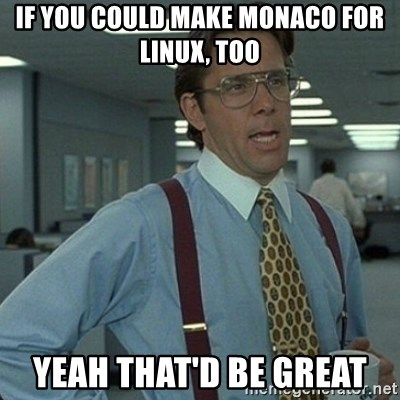 Yeah that'd be great... - if you could make monaco for linux, too Yeah that'd be great