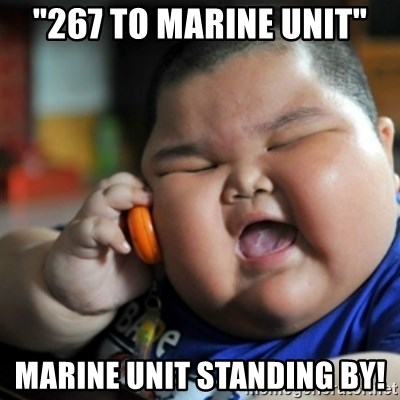 """fat chinese kid - """"267 to marine unit"""" Marine unit standing by!"""