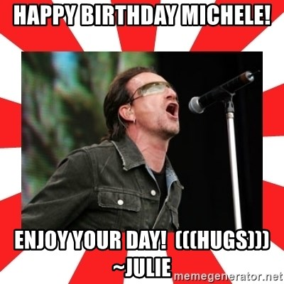 bono - Happy Birthday Michele! Enjoy your day!  (((hugs)))~Julie