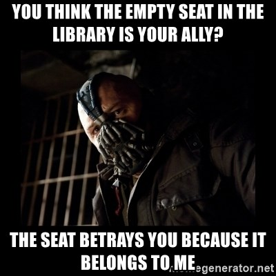 Bane Meme - You think the empty seat in the library is your ally? The seat betrays you because it belongs to me
