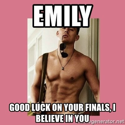 Hey Girl Channing Tatum - Emily Good luck on your finals, I believe in you