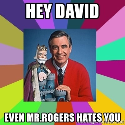 mr rogers  - hey david even mr.rogers hates you