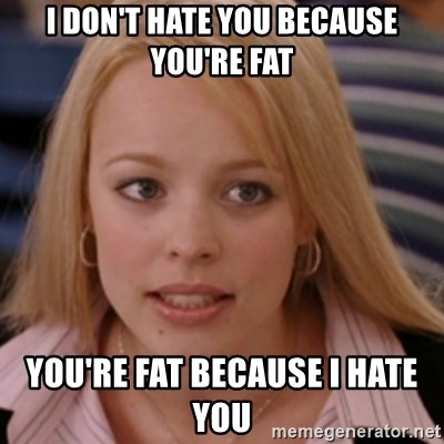 mean girls - I DON'T HATE YOU BECAUSE YOU'RE FAT YOU'RE FAT BECAUSE I HATE YOU