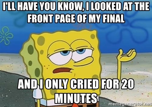 I'll have you know Spongebob - I'll have you know, I looked at the front page of my final and I only cried for 20 minutes