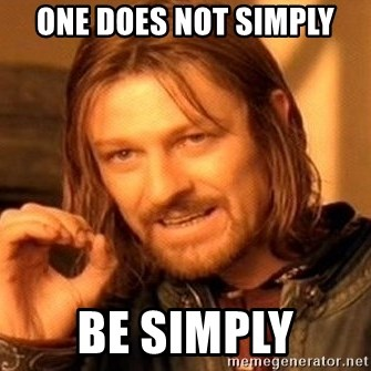 One Does Not Simply - one does not simply be simply