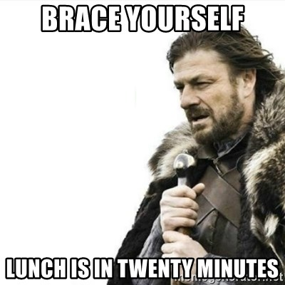Prepare yourself - Brace yourself Lunch is in twenty minutes