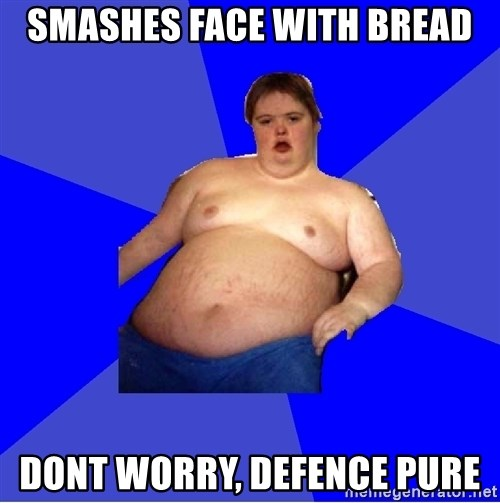 Chubby Fat Boy - smashes face with bread dont worry, defence pure