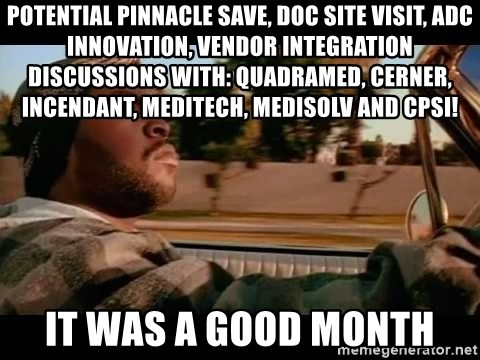 IceCube It was a good day - Potential Pinnacle save, DOC site visit, ADC Innovation, Vendor integration discussions with: QuadraMed, Cerner, Incendant, MediTech, MediSolv and CPSI! It was a good month