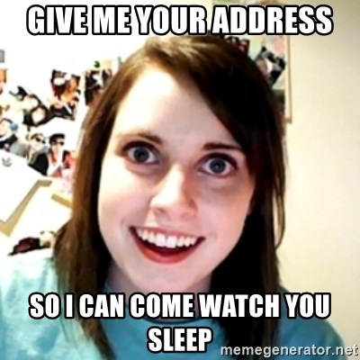 obsessed girlfriend - give me your address So I can come watch you sleep