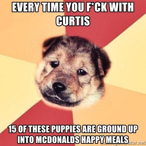 Typical Puppy - Every time you f*ck with curtis 15 of these puppies are ground up into mcdonalds happy meals