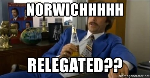 That escalated quickly-Ron Burgundy - NORWICHHHHH RELEGATED??