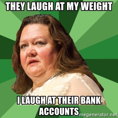 Dumb Whore Gina Rinehart - THEY LAUGH AT MY WEIGHT I LAUGH AT THEIR BANK ACCOUNTS