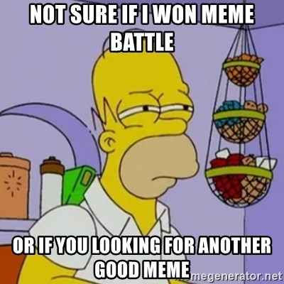 Simpsons' Homer - Not sure if i won meme battle or if you looking for another good meme