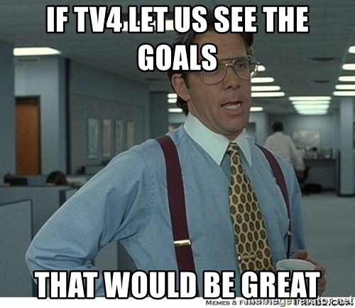 That would be great - if tv4 let us see the goals that would be great