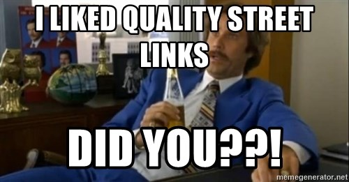 That escalated quickly-Ron Burgundy - I LIKED QUALITY STREET LINKS DID YOU??!