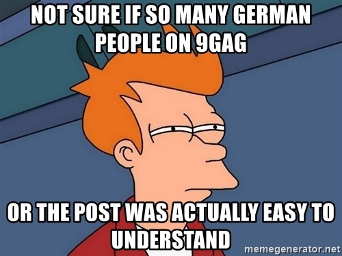 Futurama Fry - NOT SURE IF SO MANY GERMAN PEOPLE ON 9GAG OR THE POST WAS ACTUALLY EASY TO UNDERSTAND