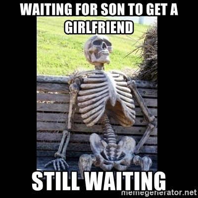 Still Waiting - waiting for son to get a girlfriend still waiting