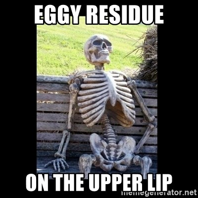 Still Waiting - eggy residue on the upper lip