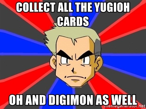 Professor Oak - collect all the yugioh cards oh and digimon as well