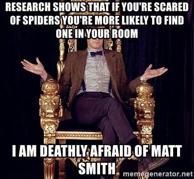 Hipster Doctor Who - Research shows that if you're scared of spiders you're more liKely to find one in your room I am deathly afraid of Matt smith