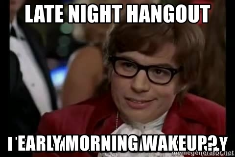 I too like to live dangerously - Late night hangout early morning wakeup?