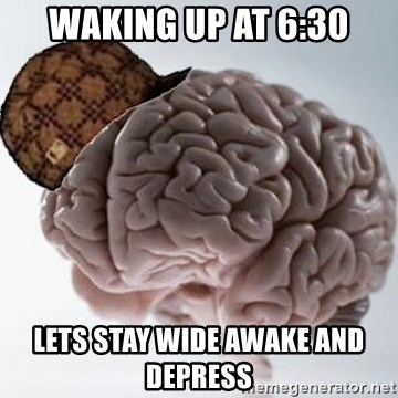 Scumbag Brain - WAKING UP AT 6:30 LETS STAY WIDE AWAKE AND DEPRESS