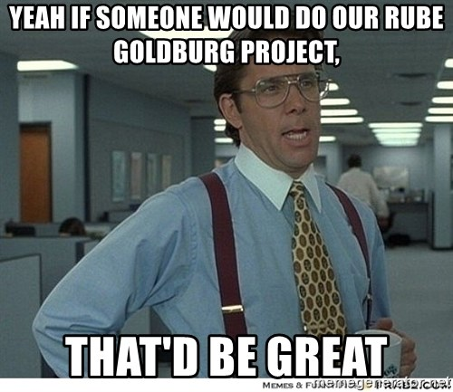 That would be great - YEAH IF SOMEONE WOULD DO OUR RUBE GOLDBURG PROJECT, THAT'D BE GREAT